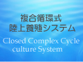 複合循環式陸上養殖システム/CCC:((Closed Complex Cycle culture System)